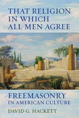 That Religion in Which All Men Agree: Freemasonry in American Culture  by  David G. Hackett
