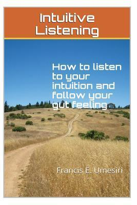 Intuitive Listening: How to Listen to Your Intuition and Follow Your Gut Feeling  by  Francis E. Umesiri