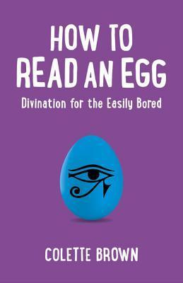 How to Read an Egg: Divination for the Easily Bored Colette Brown