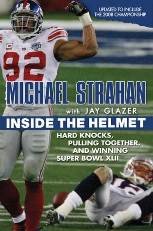 Inside the Helmet: Hard Knocks, Pulling Together, and Triumph as a Sunday Afternoon Warrior  by  Michael Strahan