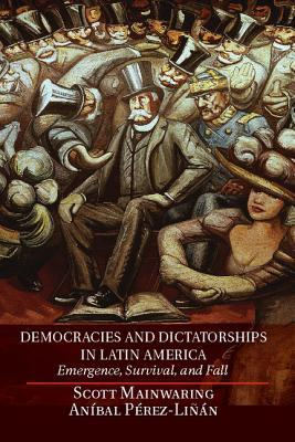 Democracies and Dictatorships in Latin America: Emergence, Survival, and Fall  by  Scott Mainwaring