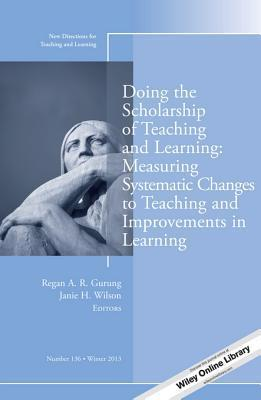 Doing the Scholarship of Teaching and Learning, Measuring Systematic Changes to Teaching and Improvements in Learning: New Directions for Teaching and Learning, Number 136 Gurung