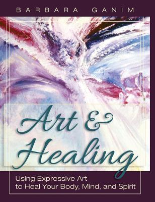 Art and Healing: Using Expressive Art to Heal Your Body, Mind, and Spirit  by  Barbara Ganim