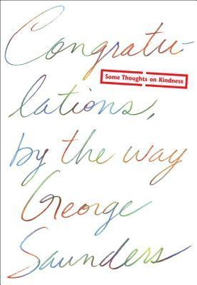 Congratulations,  by  the Way: Some Thoughts on Kindness by George Saunders
