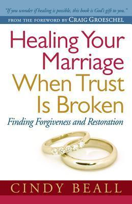 Healing Your Marriage When Trust Is Broken: Finding Forgiveness and Restoration  by  Cindy Beall