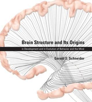 Brain Structure and Its Origins: In Development and in Evolution of Behavior and the Mind Gerald E. Schneider