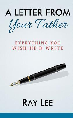 A Letter from Your Father: What You Always Wished Hed Write  by  Ray Lee