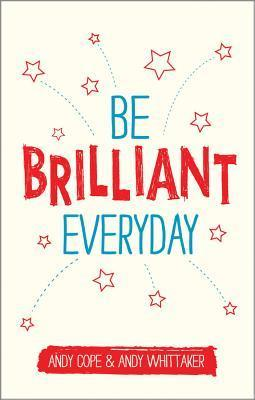 Be Brilliant Every Day: Use the Power of Positive Psychology to Make an Impact on Life  by  Andy Cope
