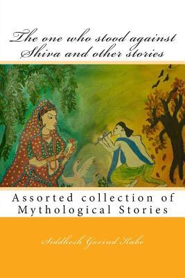 The One Who Stood Against Shiva and Other Stories: Mythological Stories  by  Siddhesh Govind Kabe