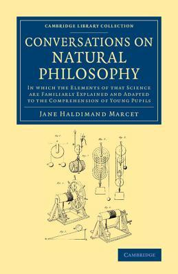 Conversations on Natural Philosophy: In Which the Elements of That Science Are Familiarly Explained and Adapted to the Comprehension of Young Pupils Jane Haldimand Marcet