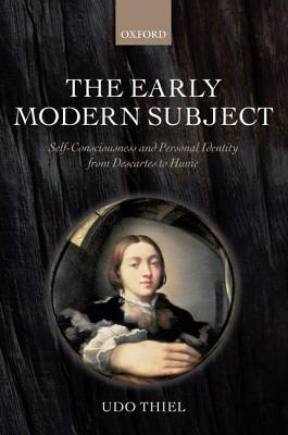 The Early Modern Subject: Self-Consciousness and Personal Identity from Descartes to Hume Udo Thiel