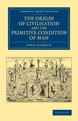 The Origin of Civilisation and the Primitive Condition of Man: Mental and Social Condition of Savages  by  John Lubbock