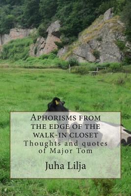 Aphorisms from the Edge of the Walk-In Closet: Thoughts and Quotes of Major Tom  by  MR Juha Antero Lilja