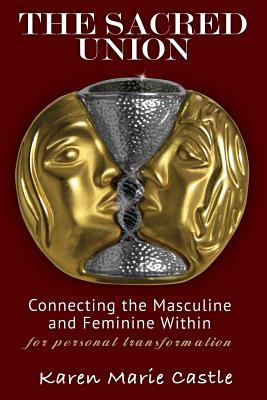 The Sacred Union: Connecting the Masculine and Feminine Within for Personal Transformation  by  Karen Marie Castle