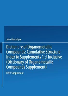 Dictionary of Organometallic Compounds: Fifth Supplement. Cumulative Structure Index to Supplements 1 5 Inclusive Jane MacIntyre