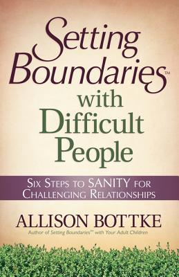 Setting Boundaries(r) with Difficult People: Six Steps to Sanity for Challenging Relationships  by  Allison Bottke
