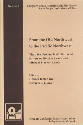 From the Old Northwest to the Pacific Northwest: The 1853 Oregon Trail Diaries of Patterson Fletcher Luark and Michael Fleenan Luark  by  Patterson Fletcher Luark
