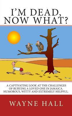 Im Dead, Now What?: Im Dead, Now What? a Captivating Look at the Challenges of Burying a Loved One in Jamaica. Humorous, Witty and Extremely Helpful.  by  Wayne Hall