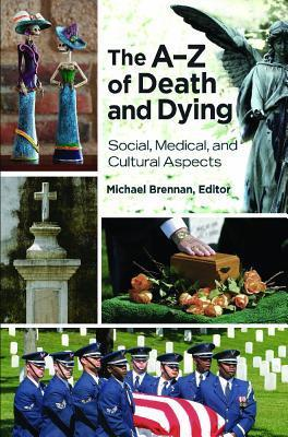 The A-Z of Death and Dying: Social, Medical, and Cultural Aspects Michael John Brennan