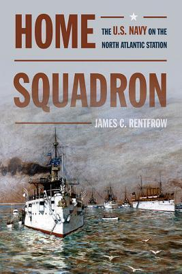 Home Squadron: The U.S. Navy on the North Atlantic Station James C. Rentfrow