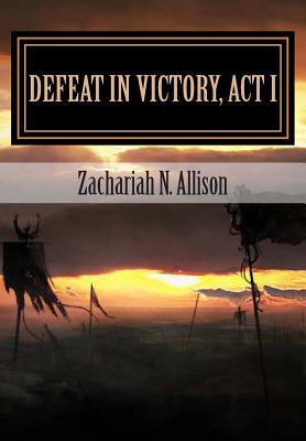 Defeat in Victory, Act I  by  Zachariah N. Allison