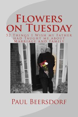 Flowers on Tuesday: 52 Things I Wish My Father Had Taught Me about Marriage and Family Paul Beersdorf