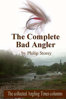 The Complete Bad Angler: The Collected Bad Angler Columns as They Appeared, More or Less, in the Angling Times, Along with One or Two That Didn  by  Philip Storey