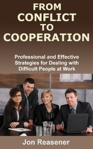 From Conflict To Cooperation: Professional and Effective Strategies for Dealing with Difficult People at Work Jon Reasener