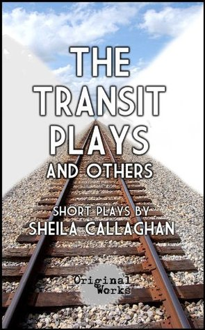 The Transit Plays and Others - a short play collection  by  Sheila Callaghan