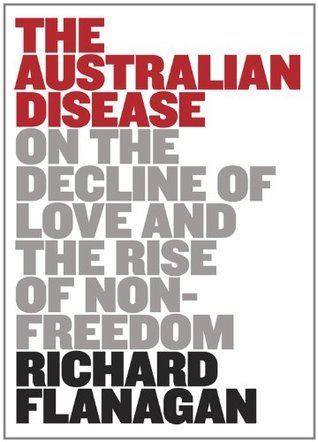 The Australian Disease: On the Decline of Love and the Rise of Non-freedom  by  Richard Flanagan