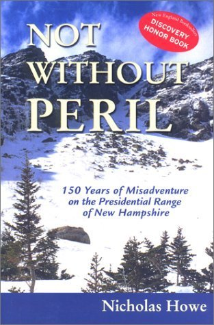 Not Without Peril: 150 Years of Misadventure on the Presidential Range of New Hampshire Nicholas Howe