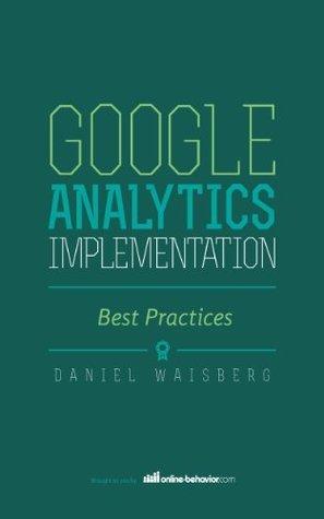 Google Analytics: Implementation Best Practices  by  Daniel Waisberg