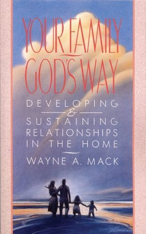 Your Family, Gods Way: Developing and Sustaining Relationships in the Home Wayne A.  Mack