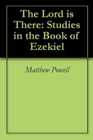 The Lord is There: Studies in the Book of Ezekiel  by  Matthew Powell