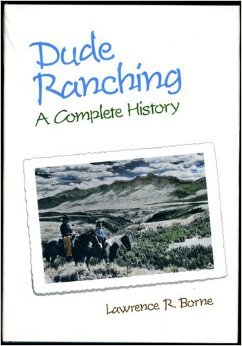 Dude Ranching: A Complete History Lawrence R Borne