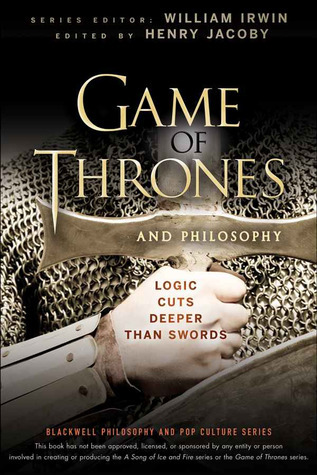 Game of Thrones and Philosophy: Logic Cuts Deeper Than Swords (The Blackwell Philosophy and Pop Culture Series) Henry Jacoby