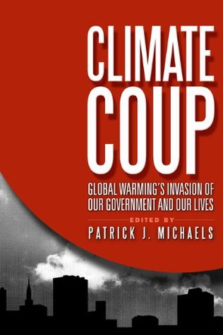 Climate Coup: Global Warmings Invasion of Our Government and Our Lives  by  Patrick J. Michaels