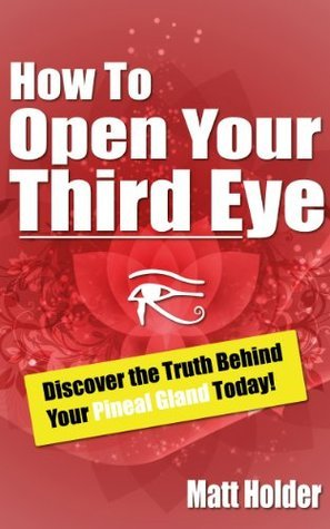 How To Open Your Third Eye - Discover The Truth Behind Your Pineal Gland Matt Holder