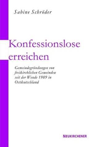 Konfessionslose erreichen: Gemeindegründungen von freikirchlichen Initiativen seit der Wende 1989 in Ostdeutschland Sabine Schröder
