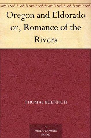 Oregon and Eldorado or, Romance of the Rivers Thomas Bulfinch