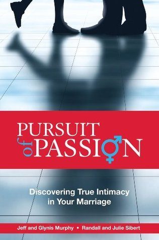 Pursuit of Passion: Discovering True Intimacy in Your Marriage Jeffrey Murphy