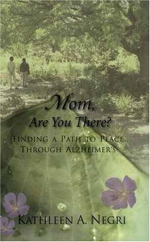 Mom, Are You There? Finding a Path to Peace through Alzheimers Kathleen A. Negri