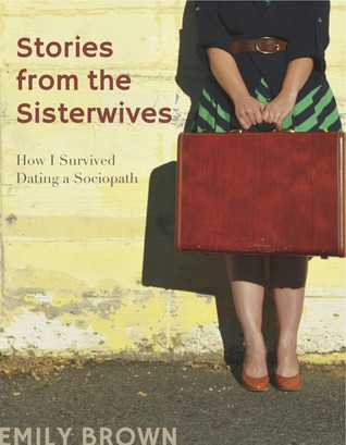 Stories from the Sisterwives: How I Survived Dating a Sociopath Emily  Brown
