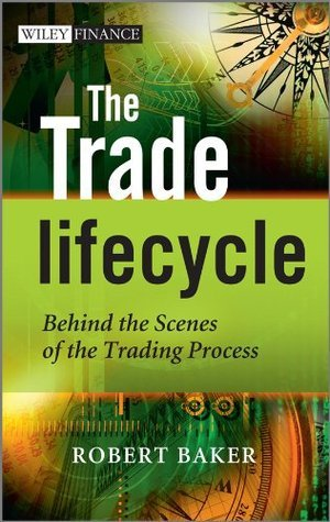 The Trade Lifecycle: Behind the Scenes of the Trading Process (The Wiley Finance Series)  by  Robert P. Baker