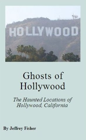 Ghosts of Hollywood: The Haunted Locations of Hollywood, California Jeffrey Fisher