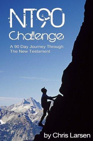 NT90 Challenge: A 90 Day Journey Through The New Testament Chris Larsen