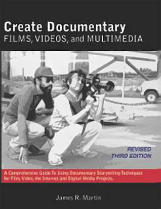 Create Documentary Films, Videos and Multimedia: A Comprehensive Guide to Using Documentary Storytelling Techniques for Film, Video, the Internet and Digital Media Projects. James R. Martin