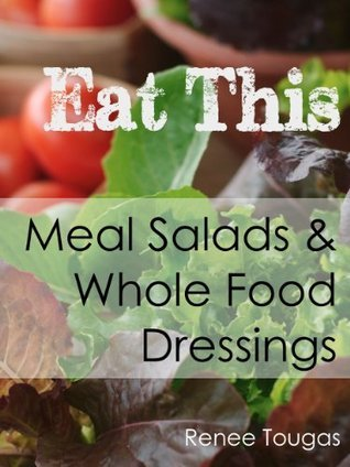 Eat This: Meal Salads and Whole Food Dressings  by  Renee Tougas