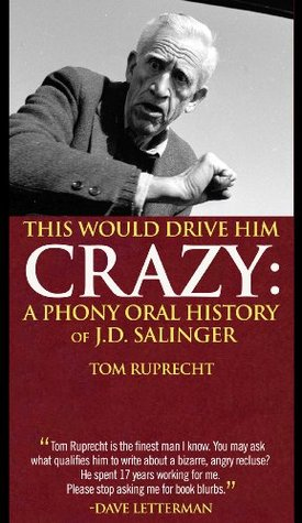 THIS WOULD DRIVE HIM CRAZY A PHONY ORAL HISTORY OF J.D. SALINGER Tom Ruprecht