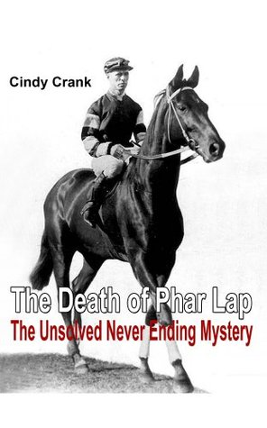 The Death of Phar Lap. The Unsolved Never Ending Mystery. Cindy Crank